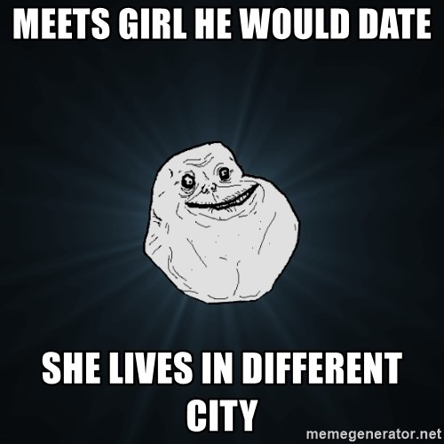 Forever Alone - meets girl he would date  She Lives in different city