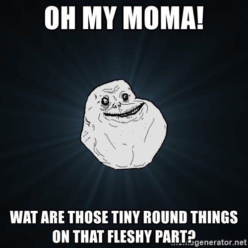 Forever Alone - Oh my moma! Wat Are those Tiny round things  on that fleshy part?