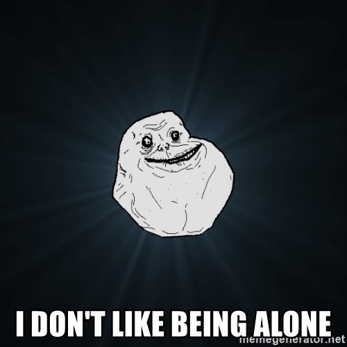 Forever Alone -  I DON'T LIKE BEING ALONE