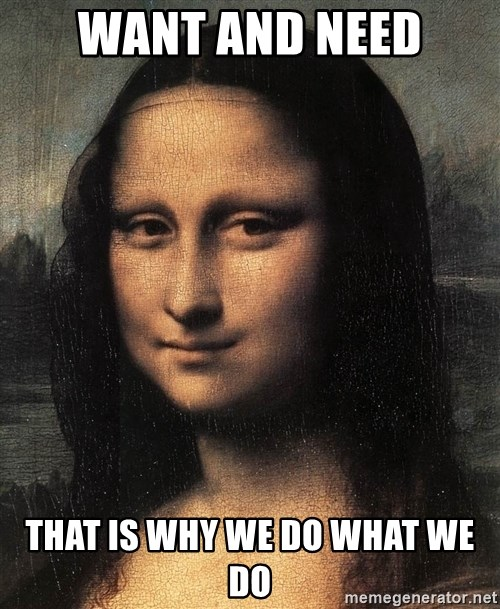 the mona lisa  - WANT AND NEED that is why we do what we do