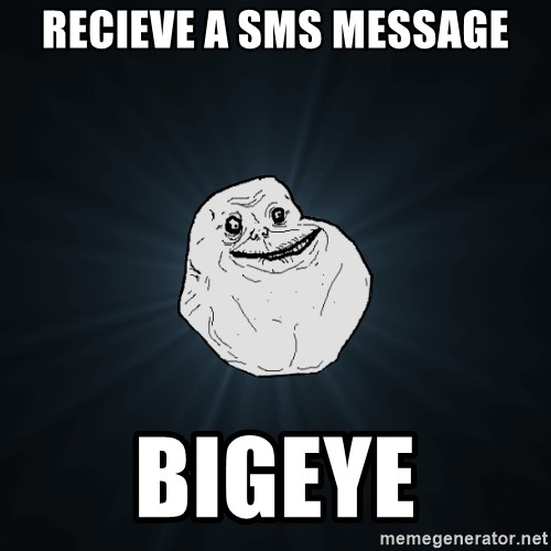 Forever Alone - recieve a sms message BIGEYE