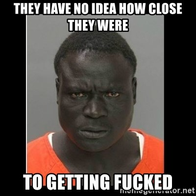 scary black man - they have no idea how close they were to getting fucked