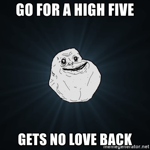 Forever Alone - go for a high five gets no love back