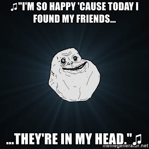 """Forever Alone - ♫""""I'm so happy 'cause today i found my friends... ...they're in my head.""""♫"""