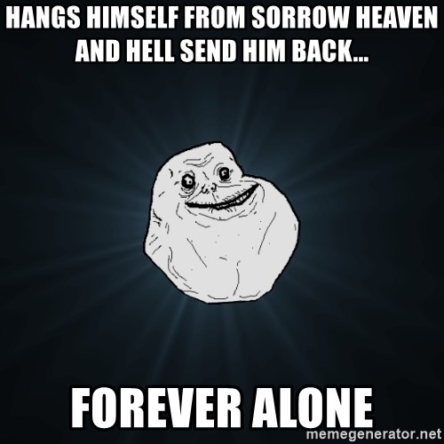 Forever Alone - Hangs himself from sorrow heaven and hell send hIm back... Forever alone