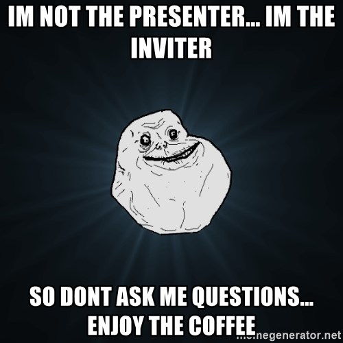 Forever Alone - Im not the presenter... im the inviter so dont ask me questions... enjoy the coffee
