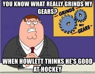 Grinds My Gears Peter Griffin - YOU KNOW WHAT REALLY GRINDS MY GEARS? WHEN HOWLETT THINKS HE'S GOOD AT HOCKEY
