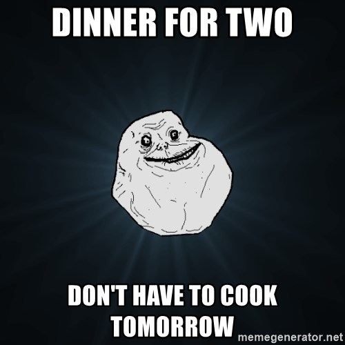 Forever Alone - dinner for two don't have to cook tomorrow
