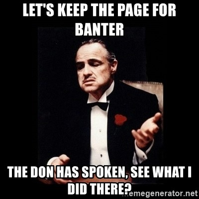 The Godfather - let's keep the page for banter the don has spoken, see what I did there?