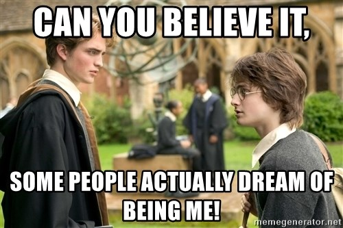 Harry Potter  - CAN YOU BELIEVE IT, SOME PEOPLE ACTUALLY DREAM OF BEING ME!