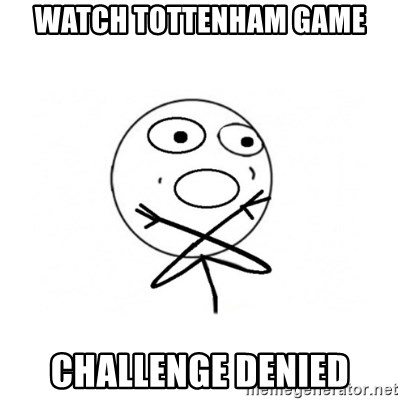challenge denied - WATCH TOTTENHAM GAME CHALLENGE DENIED