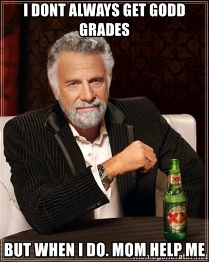 The Most Interesting Man In The World - i dont always get godd grades but when i do. mom help me