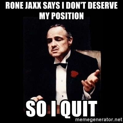 The Godfather - RONE JAXX SAYS I DON'T DESERVE MY POSITION SO I QUIT