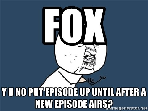 Y U No - Fox Y U No put episode up until after a new episode airs?