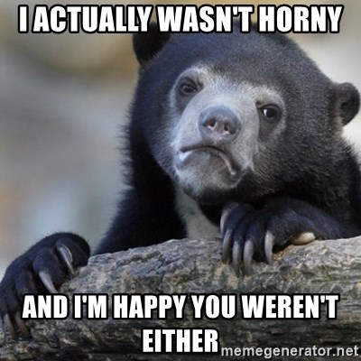Confession Bear - I actually wasn't horny and I'm happy you weren't either
