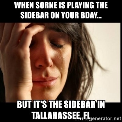 First World Problems - When SORNE is playing the sidebar on your bday... but it's the sidebar in Tallahassee, FL