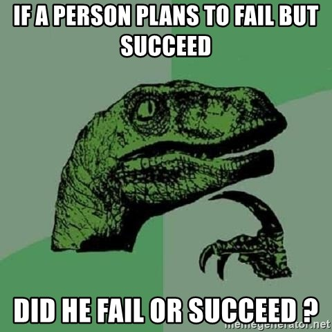 Philosoraptor - If a person plans to fail but succeed Did he fail or succeed ?