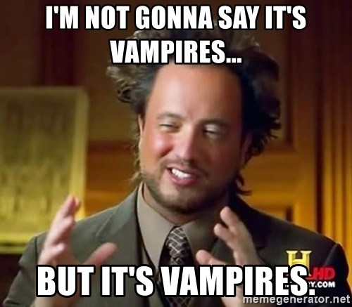Ancient Aliens - I'm not gonna say it's Vampires... But it's vampires.