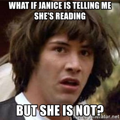 Conspiracy Keanu - What if Janice is telling me she's reading But she is not?