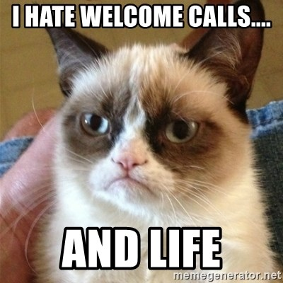 Grumpy Cat  - I HATE WELCOME cALLS.... AND LIFE