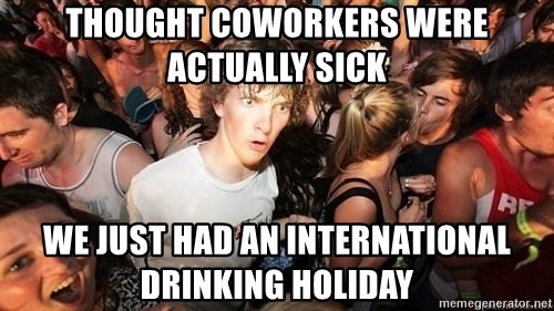 Sudden Realization Ralph - Thought coworkers were actually sick We Just had an international drinking holiday