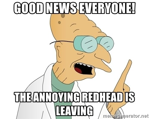 Good News Everyone - GOOD nEWS EVERYONE! tHE ANNOYING REDHEAD IS LEAVING