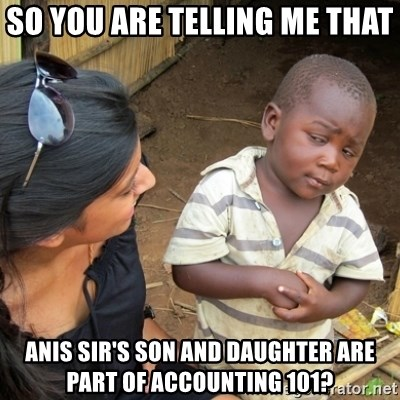 Skeptical 3rd World Kid - so you are telling me that  anis sir's son and daughter are part of accounting 101?