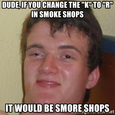 "10guy - Dude, if you change the ""k"" to ""R"" in Smoke shops It would be smore shops"