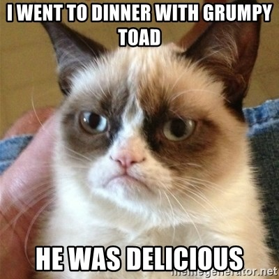 Grumpy Cat  - I went to dinner with grumpy toad he was delicious