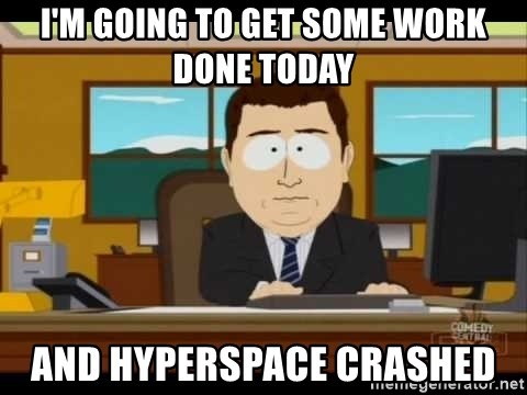 south park aand it's gone - I'm going to get some work done Today And Hyperspace crashed