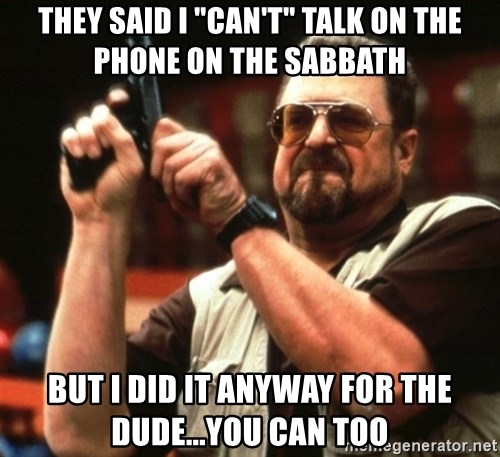 "Big Lebowski - They said I ""can't"" talk on the phone on the sabbath But I did it anyway for the dude...you can too"