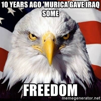 Freedom Eagle  - 10 Years aGo 'Murica gave iraq some freedom