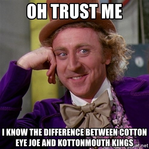 Willy Wonka - Oh Trust me I know the difference between cotton eye joe and kottonmouth kings