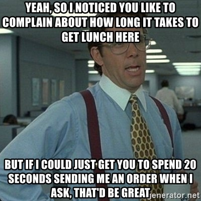 Yeah that'd be great... - Yeah, so I noticed you like to complain about how long it takes to get lunch here But if I could just get you to spend 20 seconds sending me an order when I ask, that'd be great