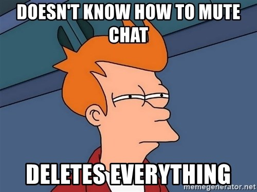 Futurama Fry - Doesn't know how to mute chat deletes everything