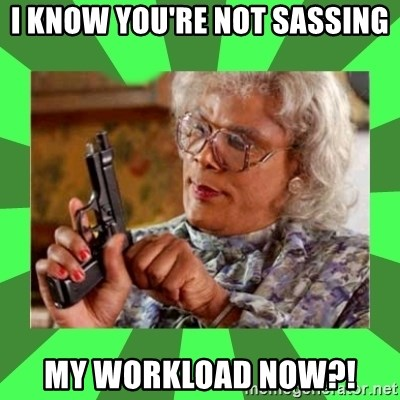 Madea - I know you're not sassing my workload now?!