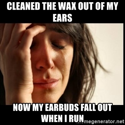 First World Problems - Cleaned the wax out of my ears Now my earbuds fall out when i run
