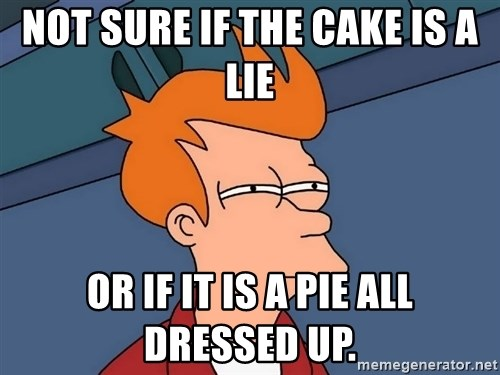 Futurama Fry - NOT SURE IF THE CAKE IS A LIE OR IF IT IS A PIE ALL DRESSED UP.