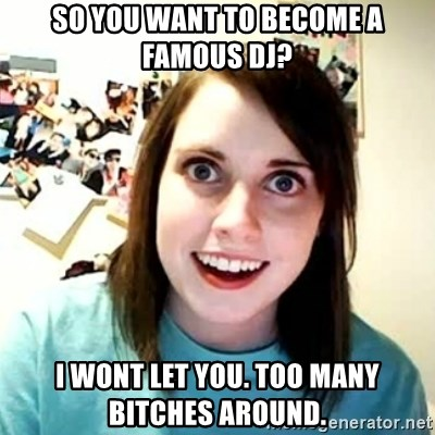 overly attached girl - so you want to become a famous dj? i wont let you. Too many bitches around.