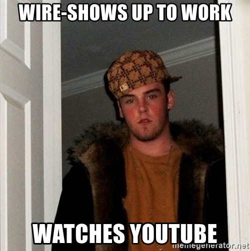 Scumbag Steve - Wire-Shows up to work Watches youtube