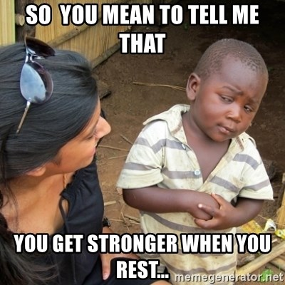 Skeptical 3rd World Kid - So  you mean to tell me that you get stronger when you rest...