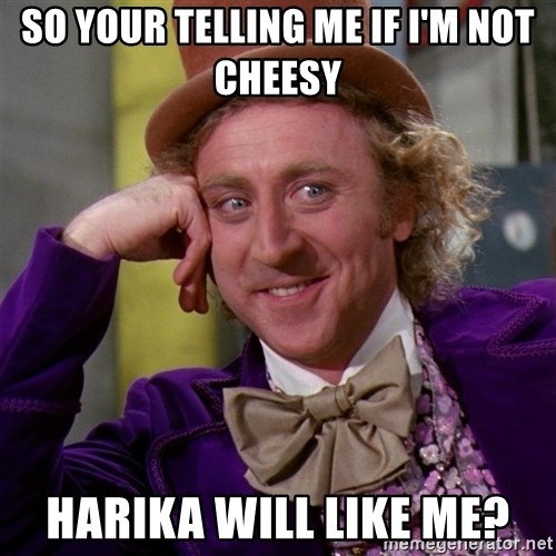 Willy Wonka - SO YOUR TELLING ME IF I'M NOT CHEESY HARIKA WILL LIKE ME?