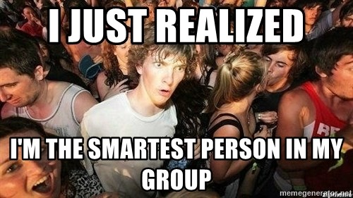 -Sudden Clarity Clarence - I just realized I'm the smartest person in my group