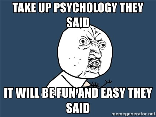 Y U No - Take up psychology they said it will be fun and easy they said