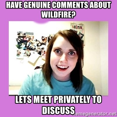 Overly Attached Girlfriend 2 - have genuine comments about wildfire? lets meet privately to discuss