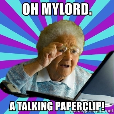 old lady - OH MYLORD. A TALKING PAPERCLIP!