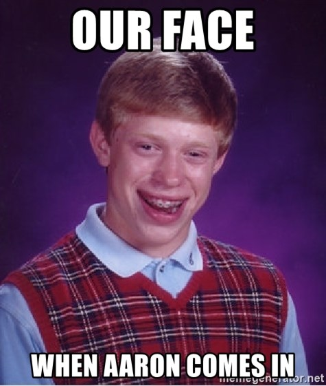 Bad Luck Brian - our face when aaron comes in