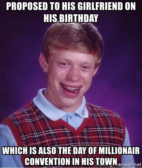 Bad Luck Brian - proposed to his girlfriend on his birthday which is also the day of millionair convention in his town