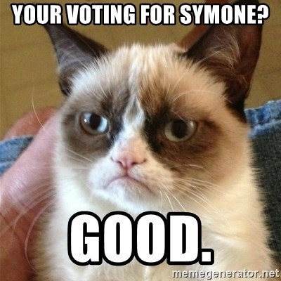 Grumpy Cat  - Your voting for Symone?  Good.