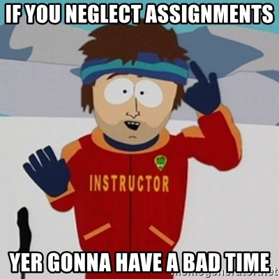 SouthPark Bad Time meme - If you neglect assignments yer gonna have a bad time